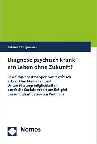 Diagnose psychisch krank - ein Leben ohne Zukunft?: Bewältigungsstrategien von psychisch erkrankten Menschen und Unterstützungsmöglichkeiten durch die ... am Beispiel des ambulant betreuten Wohnens