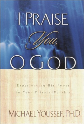 I Praise You, O God: Experiencing His Power in Your Private Worship by Michael Youssef (2002-11-19)