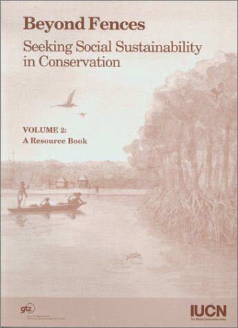 Beyond Fences: Seeking Social Sustainability in Conservation : A Resource Book