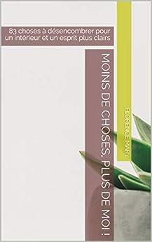 Moins de choses, plus de MOI !: 83 choses à désencombrer  pour un intérieur et un esprit plus clairs par [Mary, Florence]