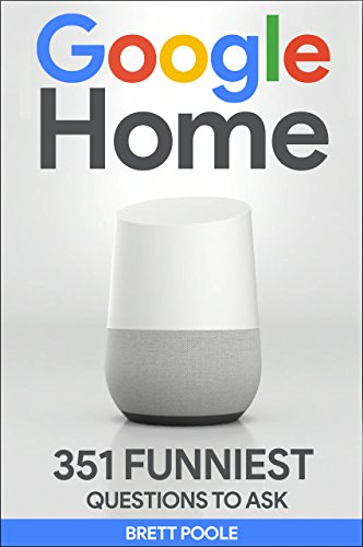 Google Home: 351 Best Questions To Ask Google Home (2017 Edition): (Easter Eggs, Google Home, Google Pixel, Google Assistant) (English Edition)