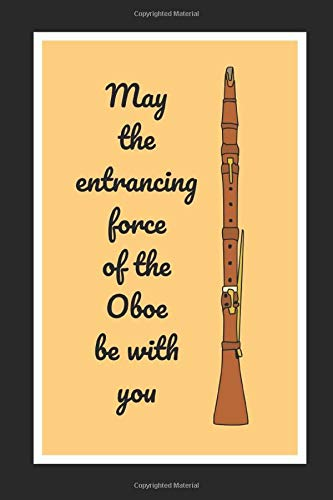 May The Entrancing Force Of The Oboe Be With You: Themed Novelty Lined Notebook / Journal To Write In Perfect Gift Item (6 x 9 inches)