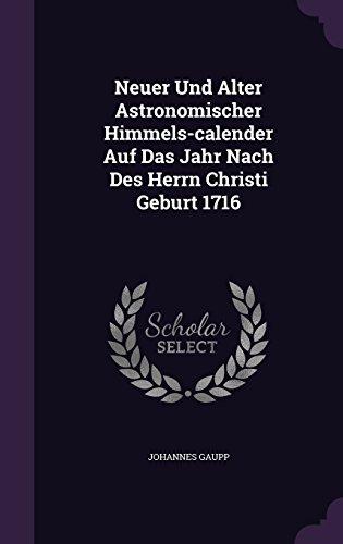 Neuer Und Alter Astronomischer Himmels-calender Auf Das Jahr Nach Des Herrn Christi Geburt 1716