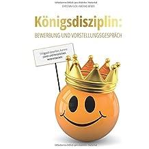 Königsdisziplin: Bewerbung und Vorstellungsgespräch: Erfolgreich bewerben, Karriere planen und Persönlichkeit weiterentwickeln