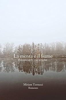 La menta e il fiume: Il destino delle cose semplici di [Terruzzi, Miriam]