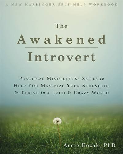 Awakened Introvert: Practical Mindfulness Skills to Help You Maximize Your Strengths and Thrive in a Loud and Crazy World (New Harbinger Self Help Workbk) by Kozak, Arnie (May 28, 2015) Paperback