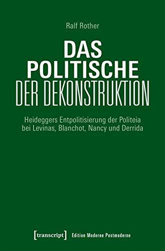 Das Politische der Dekonstruktion: Heideggers Entpolitisierung der Politeia bei Levinas, Blanchot, Nancy und Derrida (Edition Moderne Postmoderne)