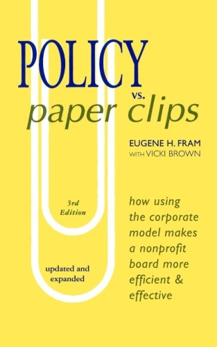 POLICY vs. PAPER CLIPS - THIRD EDITION: How Using the Corporate Model Makes a Nonprofit Board More Efficient & Effective