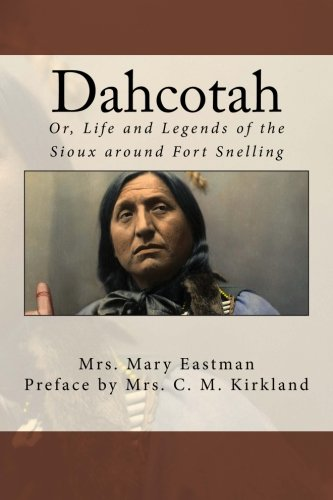 Dahcotah: Or, Life and Legends of the Sioux around Fort Snelling