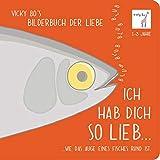 Vicky Bo's Bilderbuch der Liebe. Ich hab Dich so lieb... ...wie das Auge eines Fisches rund ist. 1-3 Jahre