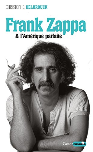 Frank Zappa et l'Amérique parfaite: Zappa, T3 par Christophe Delbrouck