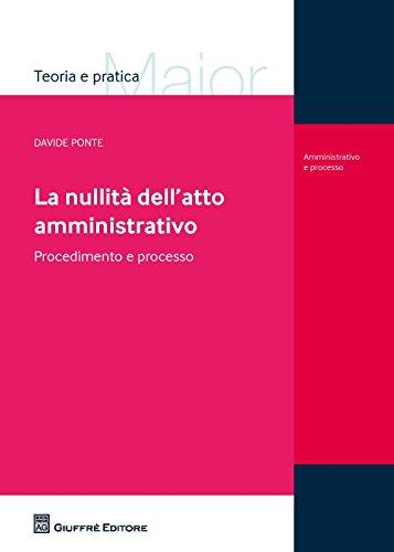 La nullità dell'atto amministrativo. Procedimento e processo (Teoria e pratica del diritto. Maior) por Davide Ponte