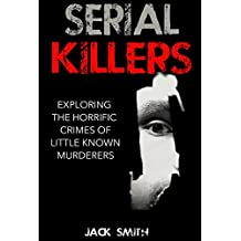 Serial Killers: Exploring the Horrific Crimes of Little Known Murderers (English Edition)