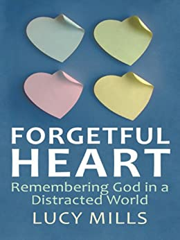 Forgetful Heart: Remembering God in a Distracted World by [Mills, Lucy]