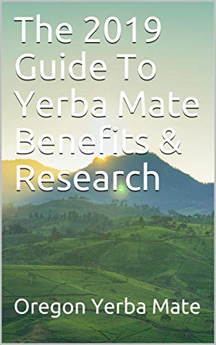 The 2019 Guide To Yerba Mate Benefits & Research (English Edition)