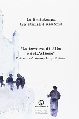 La Resistenza tra storia e memoria. «La tortura di Alba e dell'albese». Il diario del vescovo Luigi M. Grassi (Testimonianze)