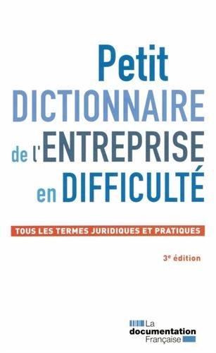 Petit dictionnaire de l'entreprise en difficult - Tous les termes juridiques et pratiques - 3me dition 2015