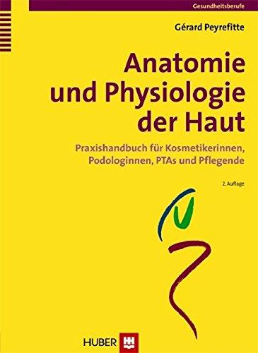 Anatomie und Physiologie der Haut: Praxishandbuch für Kosmetikerinnen, Podologinnen, PTAs und Pflegende