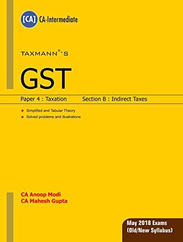 GST-Paper 4 : Taxation (Section B : Indirect Taxes)(CA-Intermediate) (For May 2018 Exams-Old/New Syllabus) by CA Anoop Modi & CA Mahesh Gupta