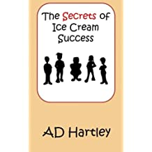 The Secrets Of Ice Cream Success by A D Hartley (2014-11-19)