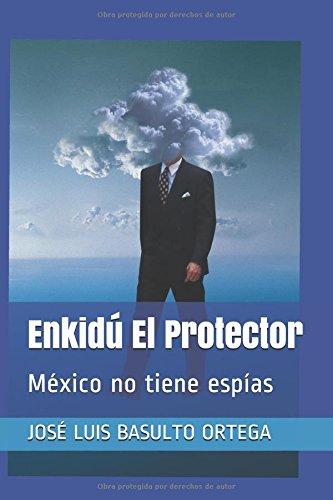 Enkidú El Protector: México no tiene espías por JOSÉ LUIS BASULTO ORTEGA
