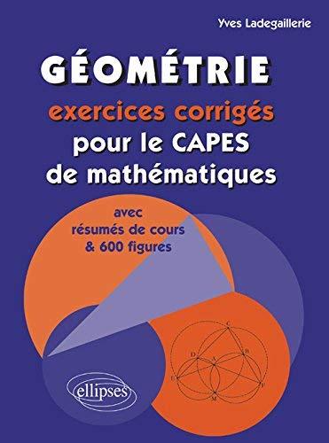 Géométrie : Exercices corrigés pour le CAPES de mathématiques avec résumés de cours et 600 figures by Yves Ladegaillerie(2004-12-29) par Yves Ladegaillerie