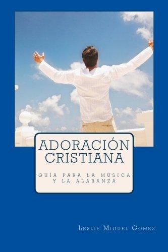 Adoración Cristiana: guía para el ministerio de alabanza y música