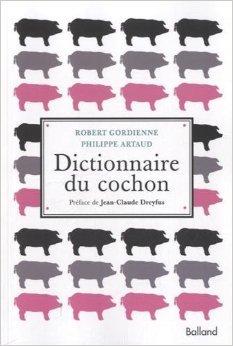 DICTIONNAIRE DU COCHON (d. revue et augmente) de Robert Gordienne et Philippe Artaud. ,Prfac par Jean-Claude Dreyfus ( 23 janvier 2014 )