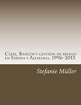 Cajas, Bancos y gestion de riesgo en Espana y Alemania. 1996-2013: