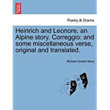 Heinrich and Leonore, an Alpine story. Correggio: and some miscellaneous verse, original and translated.