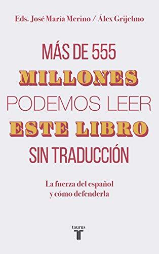 Más de 555 millones podemos leer este libro sin traducción: La fuerza del español y cómo defenderla por Álex Grijelmo