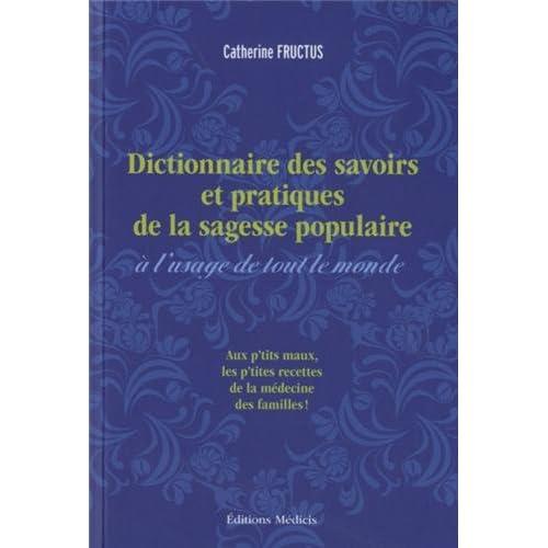 Dictionnaire des savoirs et des pratiques de la sagesse populaire à l'usage de tout le monde : Aux p'tits maux, les p'tites recettes de la médecine des familles !