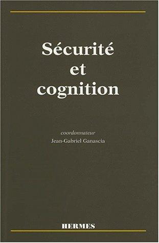 SECURITE ET COGNITION. Colloque Sécurité et Cognition du GIS Sciences de la Cognition, 16-17 septembre 1997 Paris-France par Jean-Gabriel Ganascia