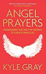 Angel Prayers: Harnessing the Help of Heaven to Create Miracles by Kyle Gray (2013-10-07)