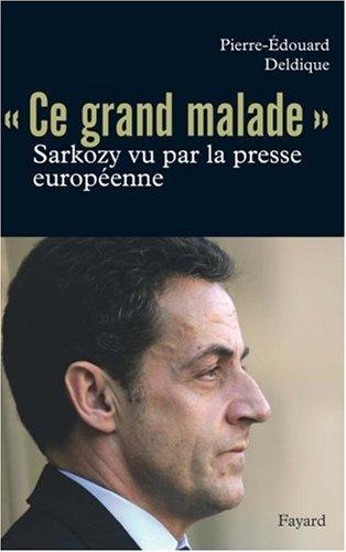 Ce grand malade : Sarkozy vu par la presse européenne