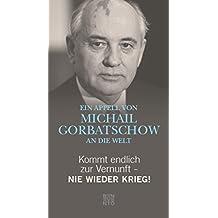Kommt endlich zur Vernunft - Nie wieder Krieg!: Ein Appell von Michail Gorbatschow an die Welt (German Edition)