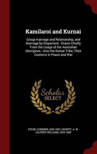 Kamilaroi and Kurnai: Group-marriage and Relationship, and Marriage by Elopement : Drawn Chiefly From the Usage of the Australian Aborigines : Also the Kurnai Tribe, Their Customs in Peace and War