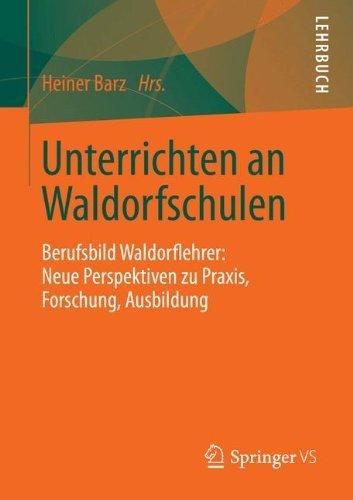 Unterrichten an Waldorfschulen: Berufsbild Waldorflehrer: Neue Perspektiven zu Praxis, Forschung, Ausbildung