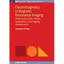 Electromagnetics in Magnetic Resonance Imaging: Physical Principles, Related Applications, and Ongoing Developments (IOP Concise Physics) (English Edition)