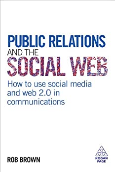 Public Relations and the Social Web: How to Use Social Media and Web 2.0 in Communications di [Brown, Rob]