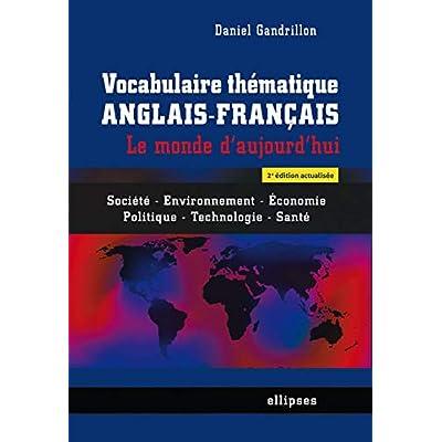 Vocabulaire Thématique Anglais-Français le Monde d'Aujourd'Hui Société Environnement Économie Politique Technologie Santé
