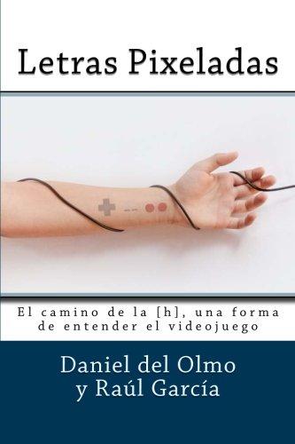 Letras Pixeladas: El camino de la [h], una forma de entender el videojuego por Sr Raúl García, Sr Daniel del Olmo