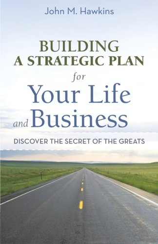 Building a Strategic Plan for Your Life and Business: Discover the Secret of the Greats par John M. Hawkins