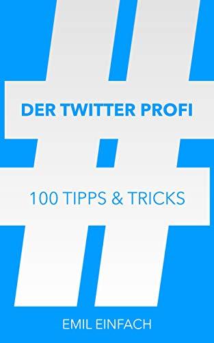 Der Twitter Profi - 100 Tipps & Tricks für mehr Follower
