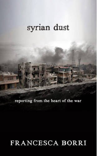 Syrian Dust: Reporting from the Heart of the War by Francesca Borri (2016-04-19)