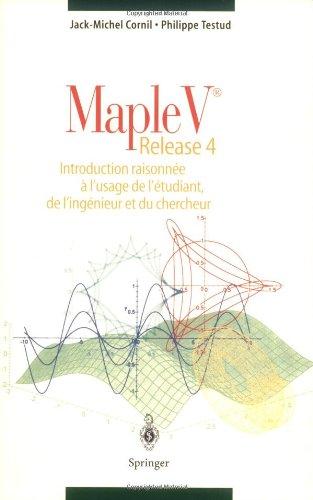 Maple V® Release 4: Introduction raisonnée à l'usage de l'étudiant, de l'ingénieur et du chercheur par Jack-Michel Cornil