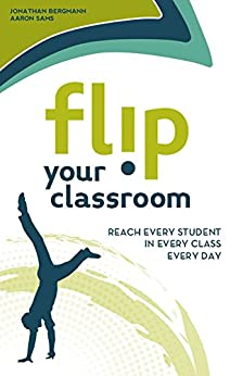 Flip Your Classroom: Reach Every Student in Every Class Every Day (English Edition) di [Bergmann, Jonathan, Sams, Aaron]