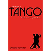 The Meaning Of Tango: The Story of the Argentinian Dance