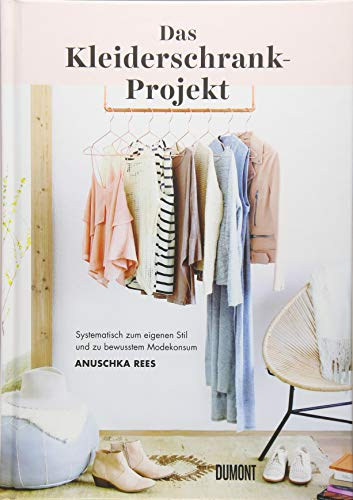 Das Kleiderschrank-Projekt: Systematisch zum eigenen Stil und zu bewusstem Modekonsum (Outfits Was Und Eins Zwei Was)