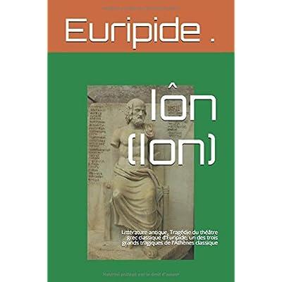 Iôn (Ion): Littérature antique, Tragédie du théâtre grec classique d'Euripide, un des trois grands tragiques de l'Athènes classique